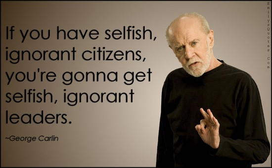 EmilysQuotes.Com-selfish-ignorant-citizens-people-society-leaderns-government-consequences-George-Carlin.jpg