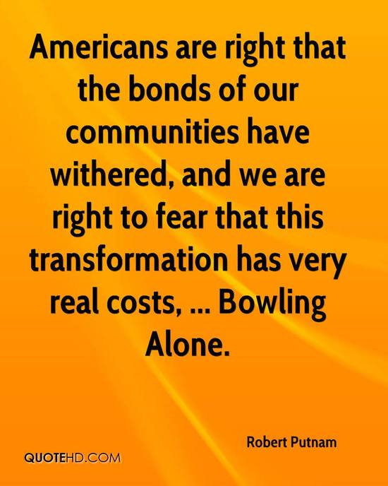 bowling alone robert putnam essay In bowling alone (2000) putnam followed up with a comprehensive exploration of a substantial array of data sources the evidence began to look convincing first in the realm of civic engagement and social connectedness he was able to demonstrate that.