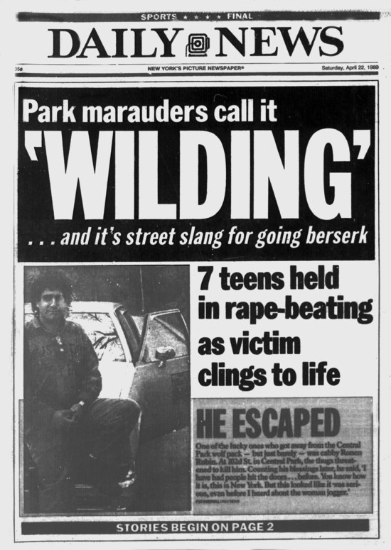 """Daily News front page April 22,1989.Headline: Park marauders call it.""""WILDING'... and it's street slang for going berserk"""".7 teens held in rape-beating as victim clings to life.HE ESCAPED.One of the lucky ones who got away from the Central Park wolf pack- but just barely - was cabby Ronen Rubin. At 102d Street in Central Park, the thugs threatened to kill him. Counting his blessings later, he said, 'I have had people hit the doors... before. You know how it is, this is New York. But this looked like it was serious, even before I heard about the woman jogger.' (Photo By: /NY Daily News via Getty Images)"""