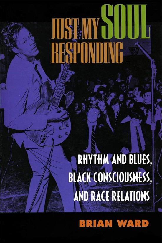 Book cover: Just My Soul Responding: Rhythm and Blues, Black Consciousness and Racial Relations, by Brian Ward